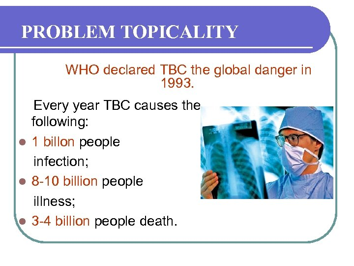 PROBLEM TOPICALITY WHO declared TBC the global danger in 1993. Every year TBC causes