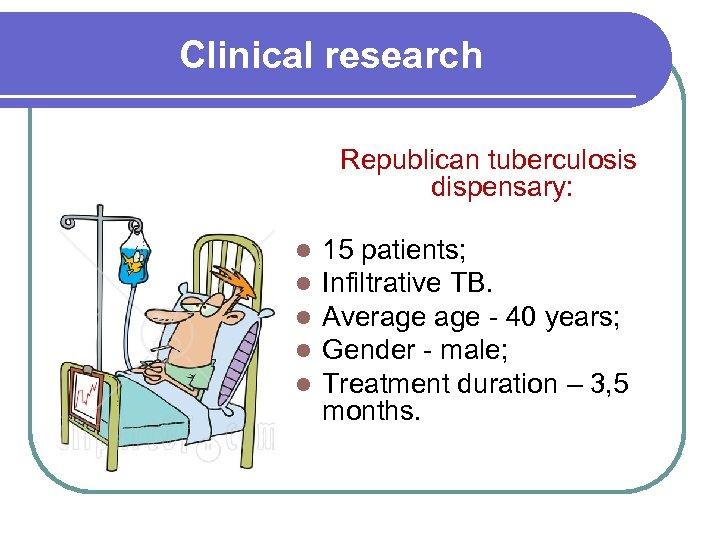 Clinical research Republican tuberculosis dispensary: l l l 15 patients; Infiltrative TB. Average -