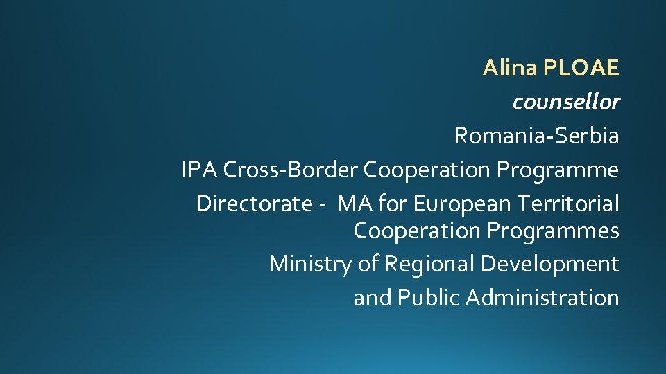 Alina PLOAE counsellor Romania-Serbia IPA Cross-Border Cooperation Programme Directorate - MA for European Territorial