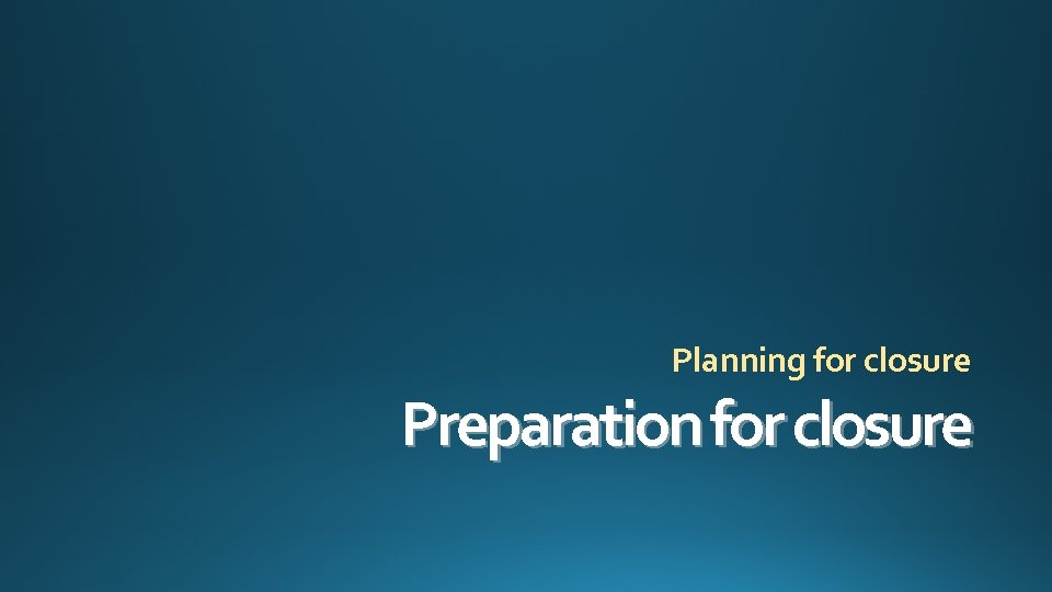 Planning for closure Preparation for closure