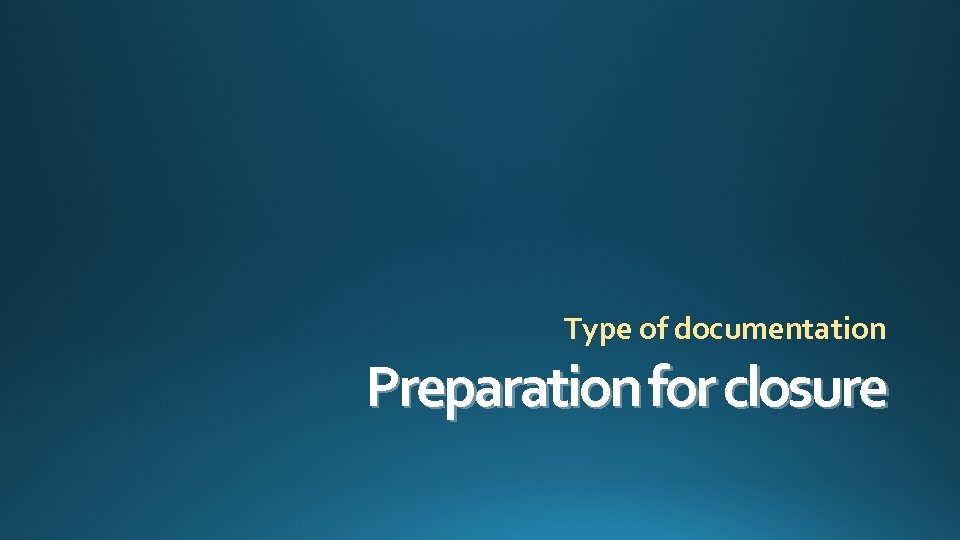 Type of documentation Preparation for closure