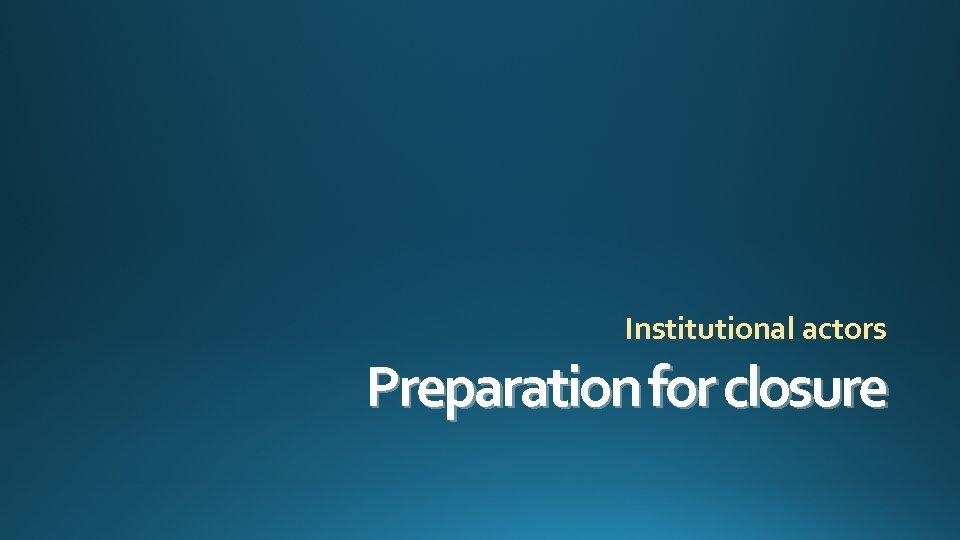 Institutional actors Preparation for closure