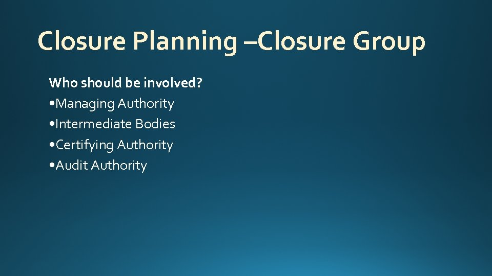 Closure Planning –Closure Group Who should be involved? • Managing Authority • Intermediate Bodies