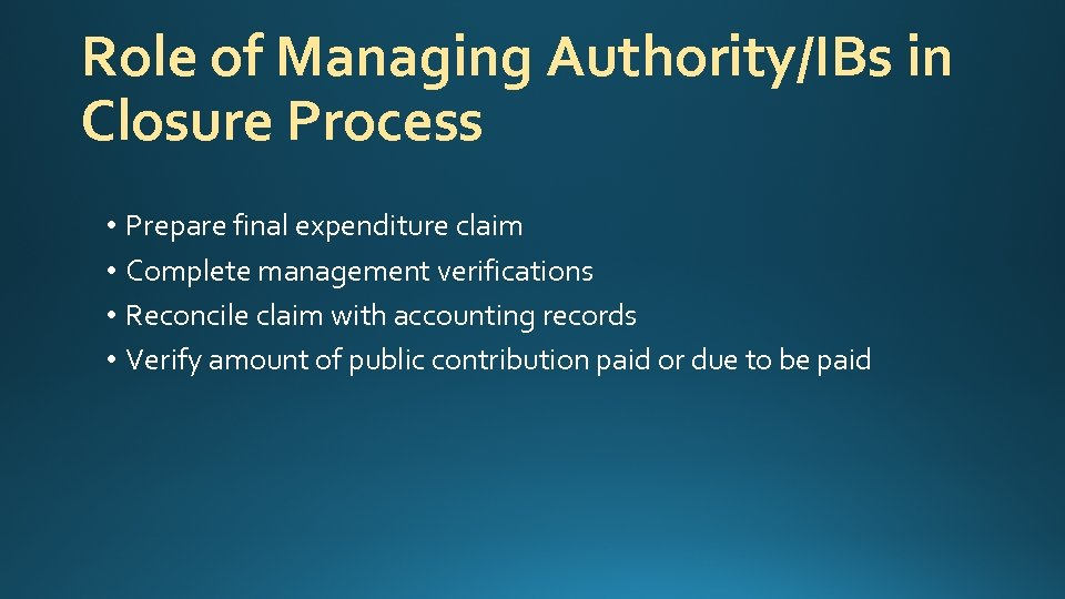 Role of Managing Authority/IBs in Closure Process • Prepare final expenditure claim • Complete