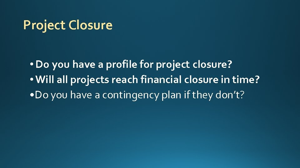 Project Closure • Do you have a profile for project closure? • Will all