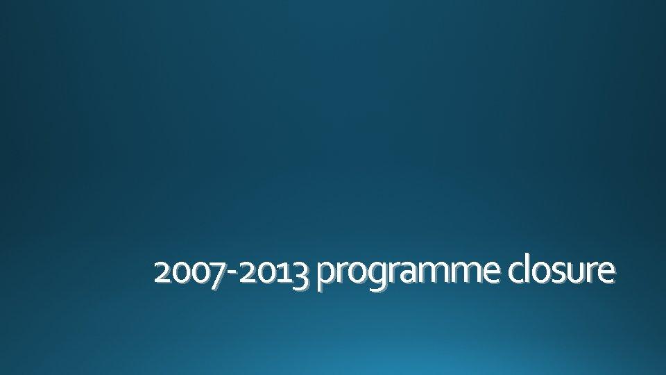 2007 -2013 programme closure