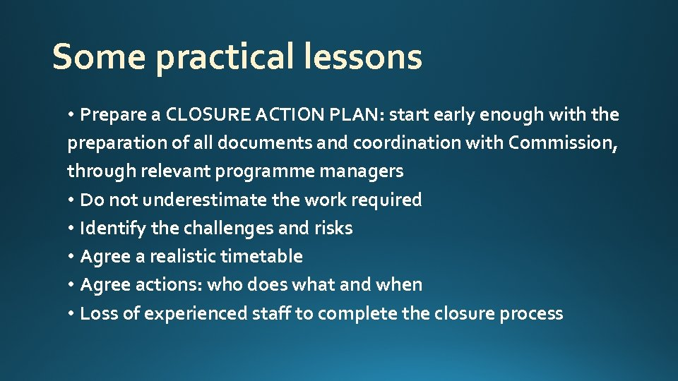 Some practical lessons • Prepare a CLOSURE ACTION PLAN: start early enough with the