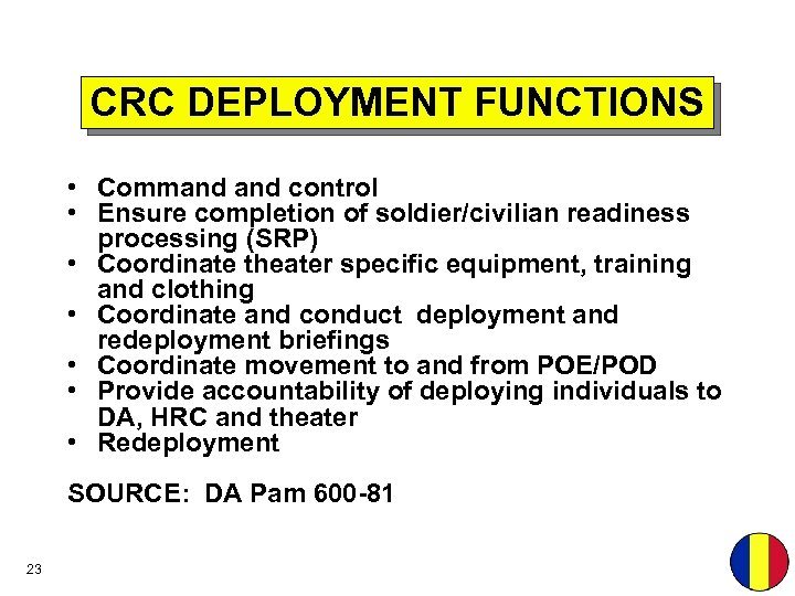 CRC DEPLOYMENT FUNCTIONS • Command control • Ensure completion of soldier/civilian readiness processing (SRP)