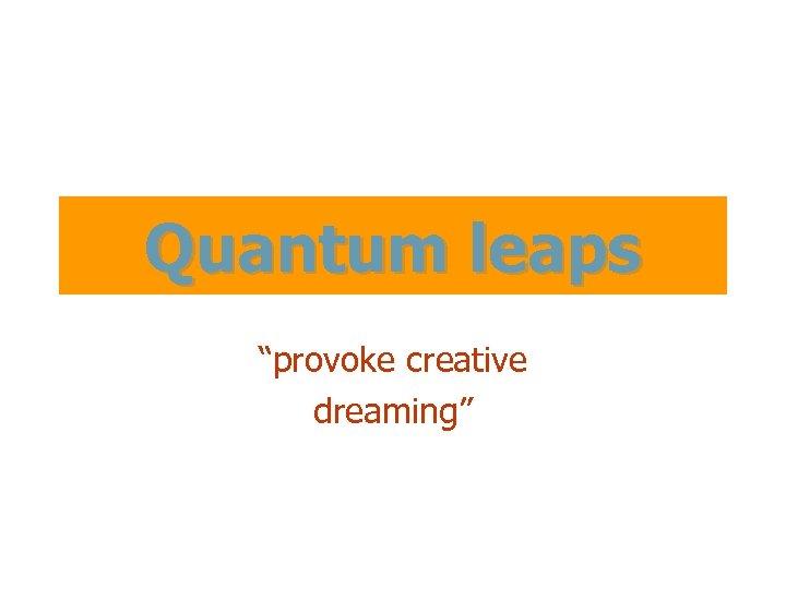 "Quantum leaps ""provoke creative dreaming"""