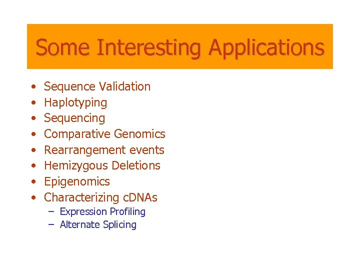 Some Interesting Applications • • Sequence Validation Haplotyping Sequencing Comparative Genomics Rearrangement events Hemizygous