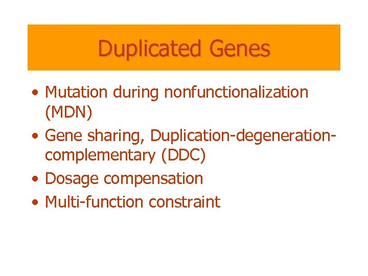 Duplicated Genes • Mutation during nonfunctionalization (MDN) • Gene sharing, Duplication-degenerationcomplementary (DDC) • Dosage