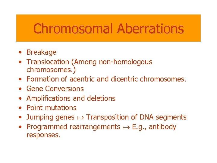 Chromosomal Aberrations • Breakage • Translocation (Among non-homologous chromosomes. ) • Formation of acentric