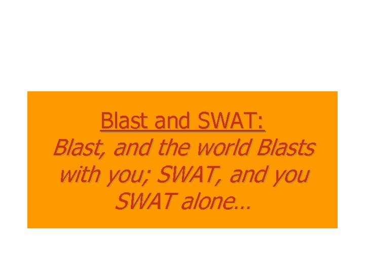 Blast and SWAT: Blast, and the world Blasts with you; SWAT, and you SWAT