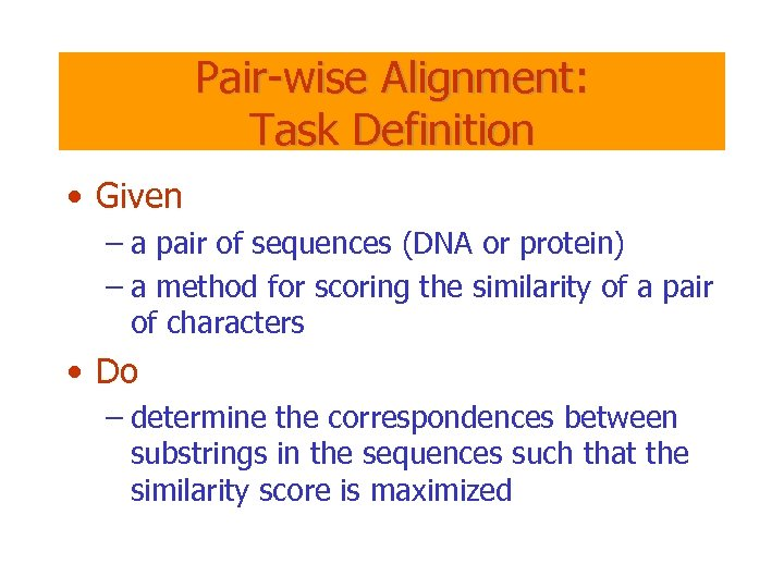 Pair-wise Alignment: Task Definition • Given – a pair of sequences (DNA or protein)