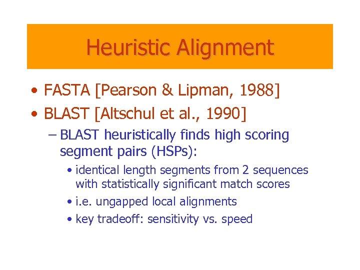 Heuristic Alignment • FASTA [Pearson & Lipman, 1988] • BLAST [Altschul et al. ,