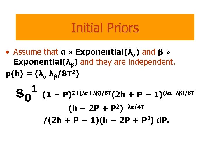 Initial Priors • Assume that α » Exponential(λa) and β » Exponential(λβ) and they