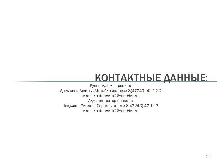КОНТАКТНЫЕ ДАННЫЕ: Руководитель проекта: Давыдова Любовь Михайловна тел. : 8(47243) 42 -1 -30 e-mail: