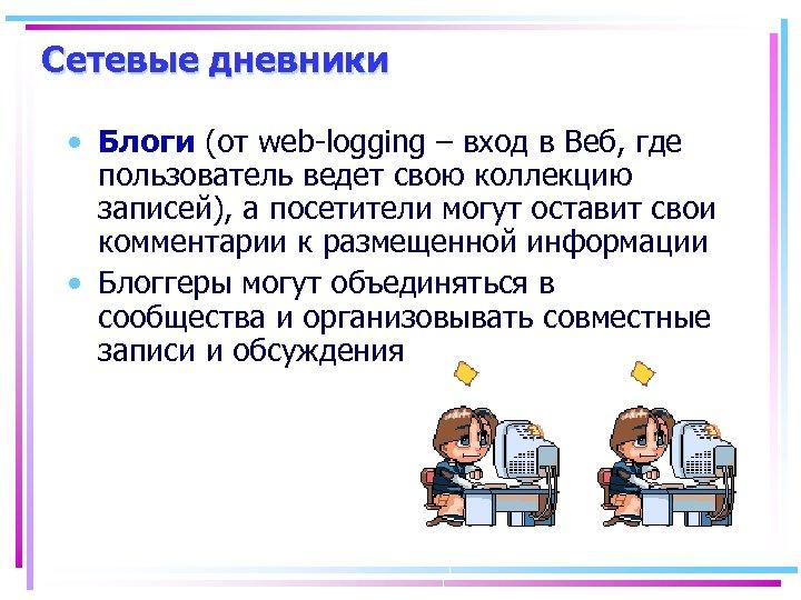 Сетевые дневники • Блоги (от web-logging – вход в Веб, где пользователь ведет свою