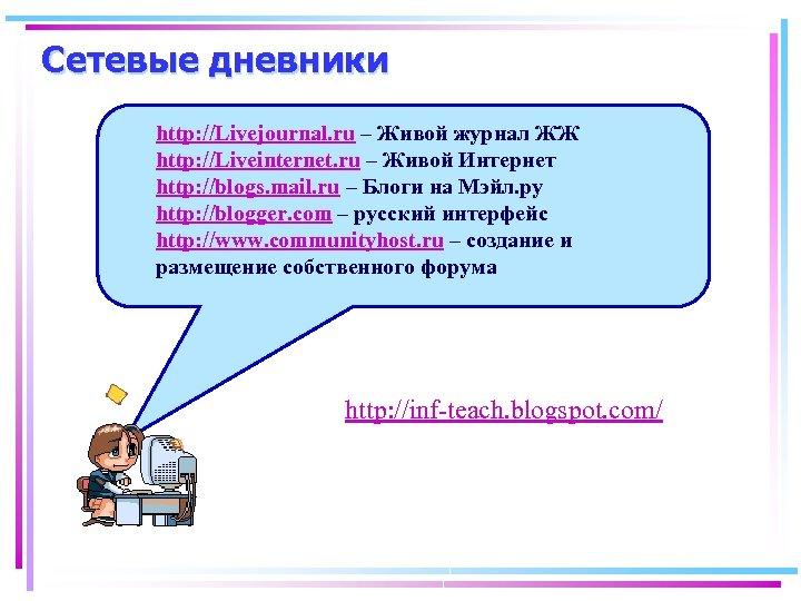 Сетевые дневники http: //Livejournal. ru – Живой журнал ЖЖ http: //Liveinternet. ru – Живой
