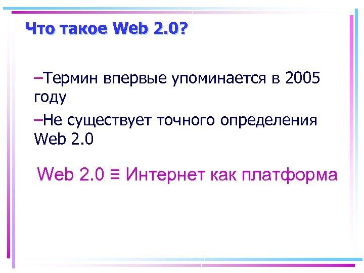 Что такое Web 2. 0? –Термин впервые упоминается в 2005 году –Не существует точного