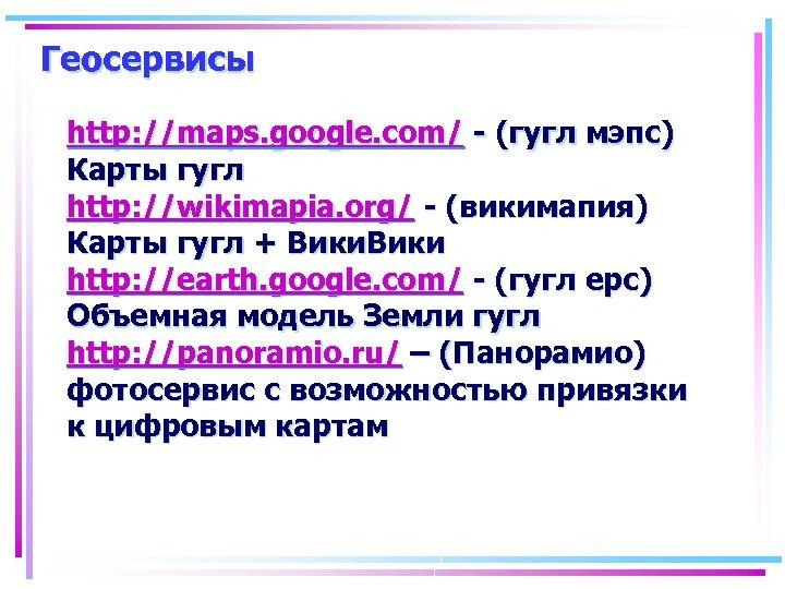 Геосервисы http: //maps. google. com/ - (гугл мэпс) Карты гугл http: //wikimapia. org/ -