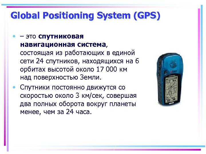 Global Positioning System (GPS) • – это спутниковая навигационная система, состоящая из работающих в