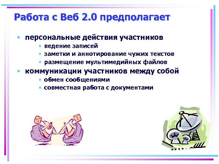 Работа с Веб 2. 0 предполагает • персональные действия участников • ведение записей •