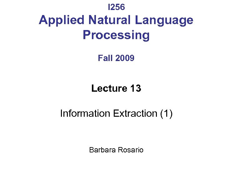 I 256 Applied Natural Language Processing Fall 2009 Lecture 13 Information Extraction (1) Barbara