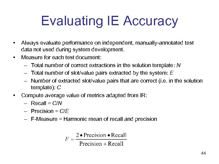 Evaluating IE Accuracy • • • Always evaluate performance on independent, manually-annotated test data