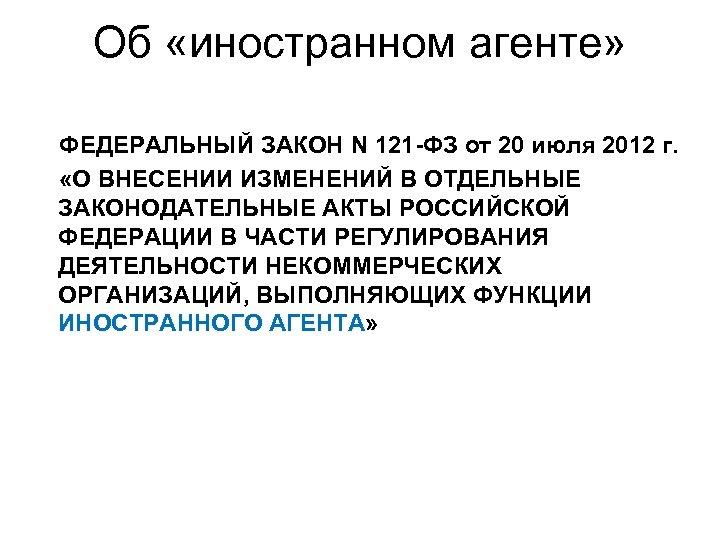 Об «иностранном агенте» ФЕДЕРАЛЬНЫЙ ЗАКОН N 121 -ФЗ от 20 июля 2012 г. «О
