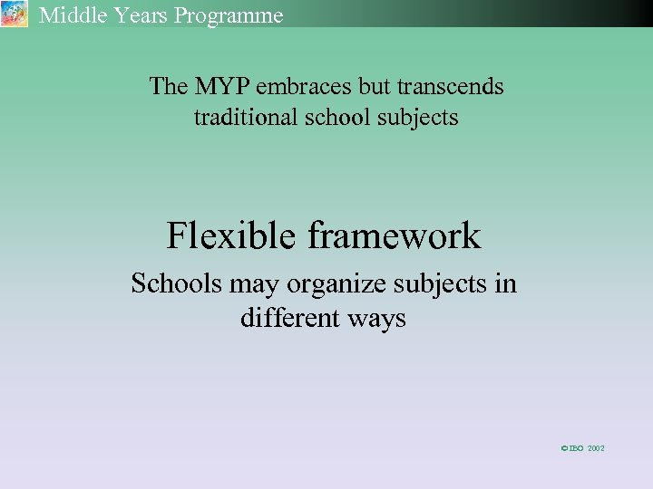 Middle Years Programme The MYP embraces but transcends traditional school subjects Flexible framework Schools