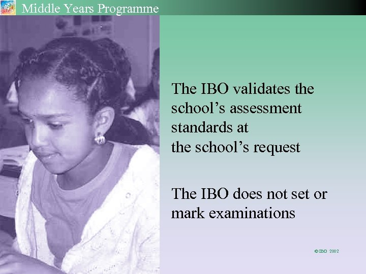 Middle Years Programme The IBO validates the school's assessment standards at the school's request