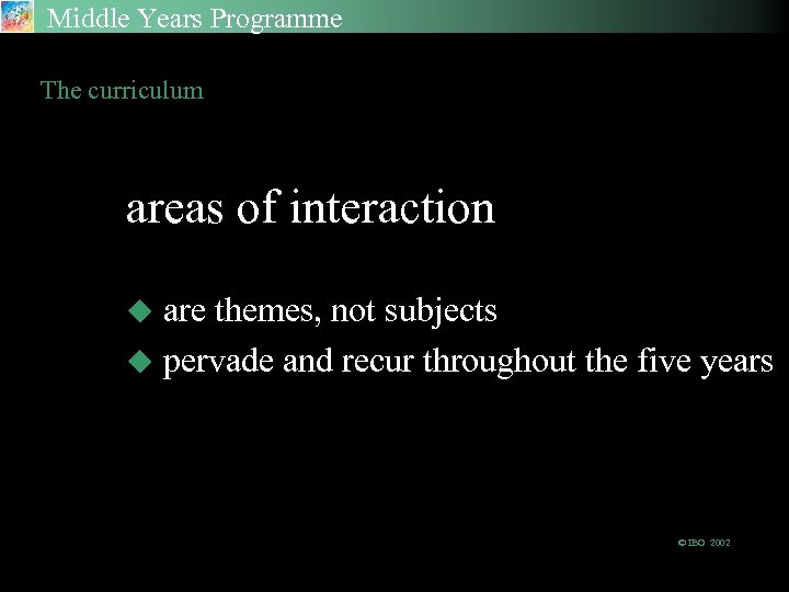 Middle Years Programme The curriculum areas of interaction are themes, not subjects u pervade