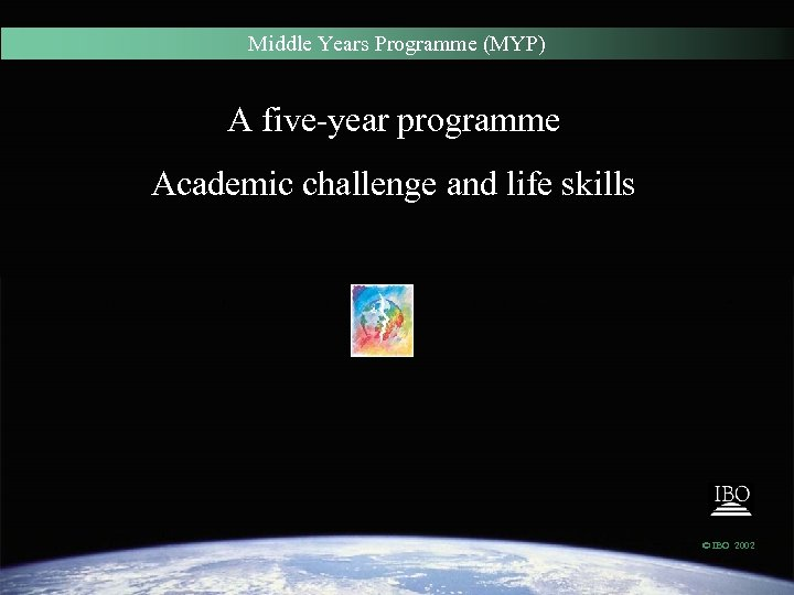 Middle Years Programme (MYP) A five-year programme Academic challenge and life skills © IBO