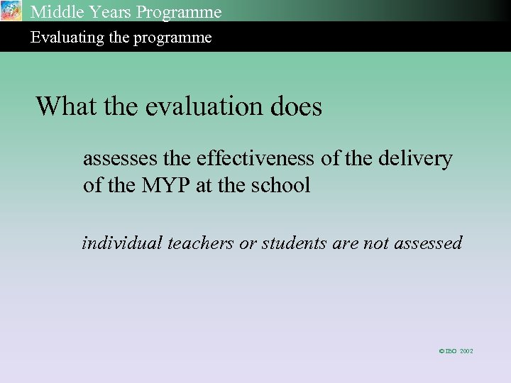 Middle Years Programme Evaluating the programme What the evaluation does assesses the effectiveness of