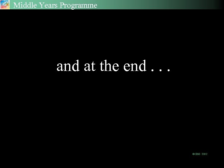 Middle Years Programme and at the end. . . © IBO 2002