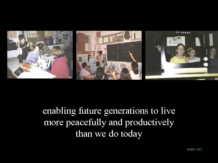 enabling future generations to live more peacefully and productively than we do today ©