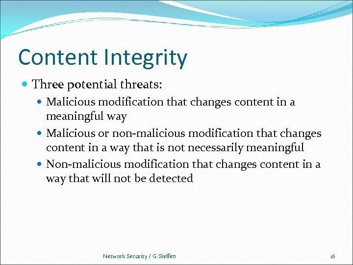 Content Integrity Three potential threats: Malicious modification that changes content in a meaningful way