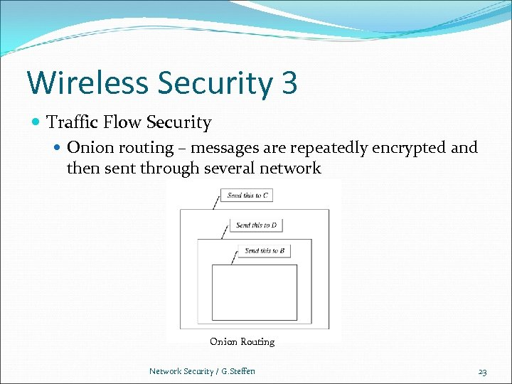 Wireless Security 3 Traffic Flow Security Onion routing – messages are repeatedly encrypted and