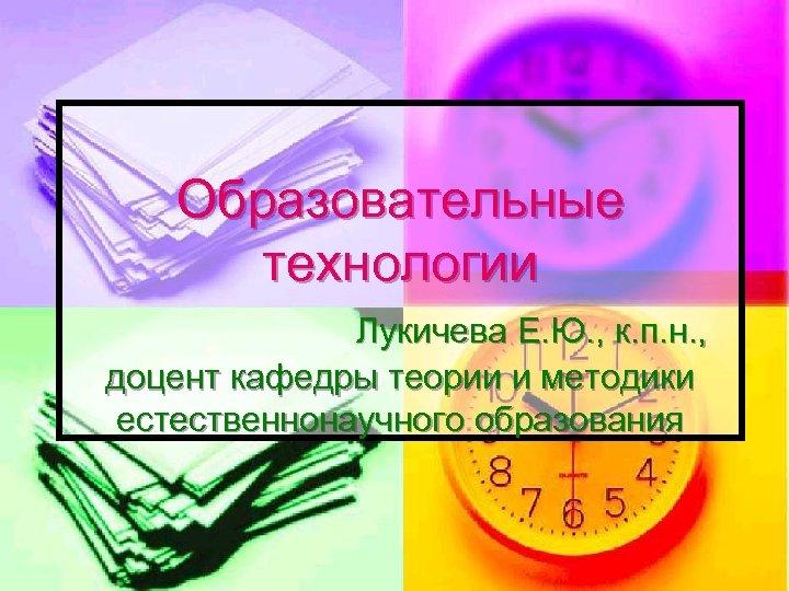 Образовательные технологии Лукичева Е. Ю. , к. п. н. , доцент кафедры теории и