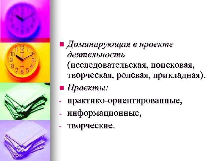 Доминирующая в проекте деятельность (исследовательская, поисковая, творческая, ролевая, прикладная). n Проекты: - практико-ориентированные, -