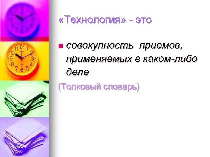 «Технология» - это n совокупность приемов, применяемых в каком-либо деле (Толковый словарь)