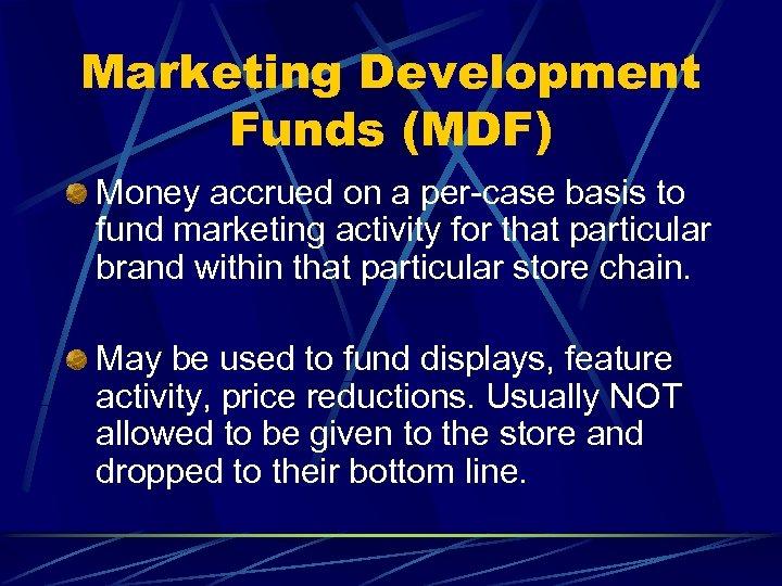 Marketing Development Funds (MDF) Money accrued on a per-case basis to fund marketing activity