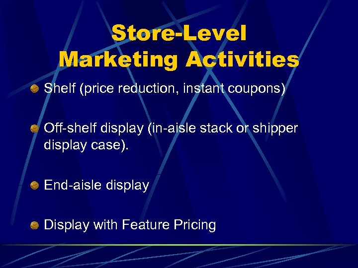 Store-Level Marketing Activities Shelf (price reduction, instant coupons) Off-shelf display (in-aisle stack or shipper