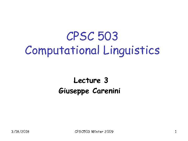 CPSC 503 Computational Linguistics Lecture 3 Giuseppe Carenini 3/18/2018 CPSC 503 Winter 2009 1
