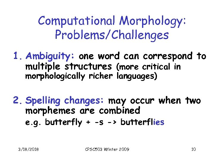 Computational Morphology: Problems/Challenges 1. Ambiguity: one word can correspond to multiple structures (more critical