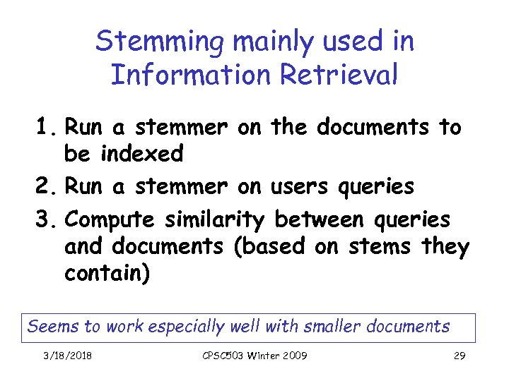 Stemming mainly used in Information Retrieval 1. Run a stemmer on the documents to