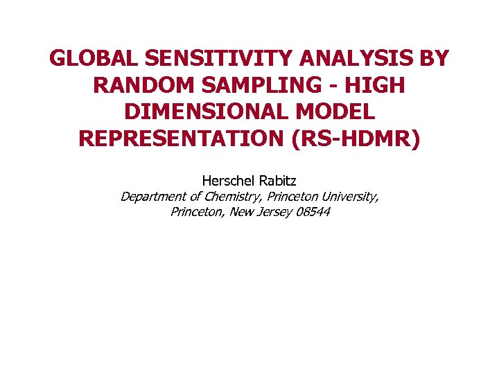GLOBAL SENSITIVITY ANALYSIS BY RANDOM SAMPLING - HIGH DIMENSIONAL MODEL REPRESENTATION (RS-HDMR) Herschel Rabitz