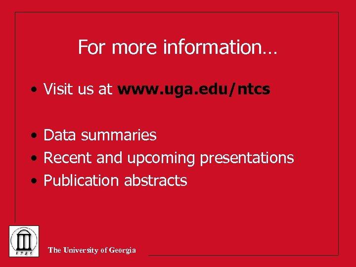 For more information… • Visit us at www. uga. edu/ntcs • Data summaries •