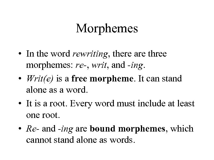 Morphemes • In the word rewriting, there are three morphemes: re-, writ, and -ing.
